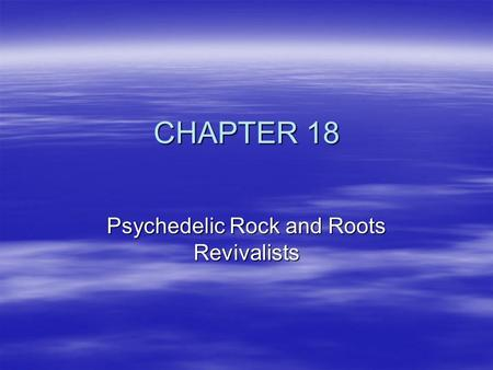 CHAPTER 18 Psychedelic Rock and Roots Revivalists.