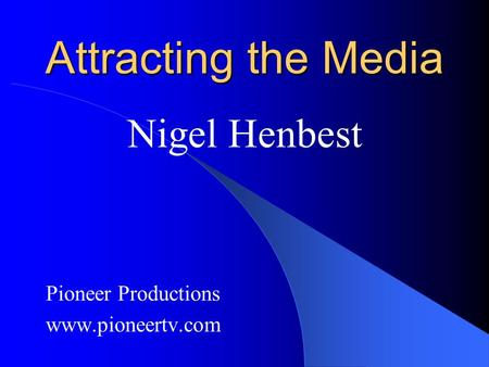 Attracting the Media Nigel Henbest Pioneer Productions www.pioneertv.com.