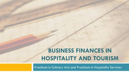 BUSINESS FINANCES IN HOSPITALITY AND TOURISM Practicum in Culinary Arts and Practicum in Hospitality Services.