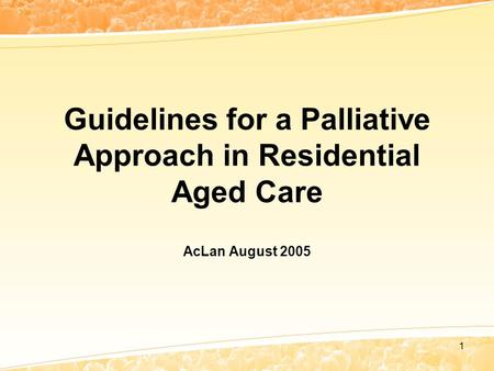 1 Guidelines for a Palliative Approach in Residential Aged Care AcLan August 2005.