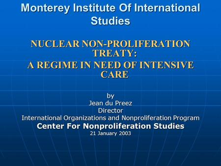 Monterey Institute Of International Studies NUCLEAR NON-PROLIFERATION TREATY: A REGIME <strong>IN</strong> NEED OF INTENSIVE CARE by Jean du Preez Director International.