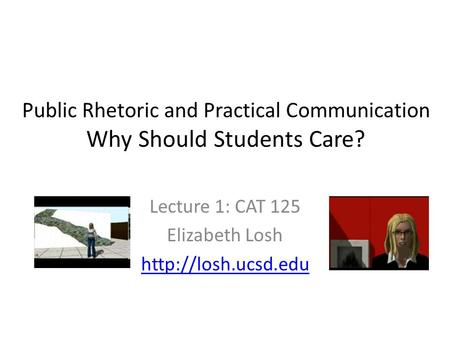 Public Rhetoric and Practical Communication Why Should Students Care? Lecture 1: CAT 125 Elizabeth Losh