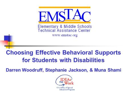Choosing Effective Behavioral Supports for Students with Disabilities Darren Woodruff, Stephanie Jackson, & Muna Shami.