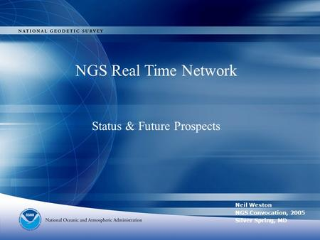 NGS Real Time Network Status & Future Prospects Neil Weston NGS Convocation, 2005 Silver Spring, MD.