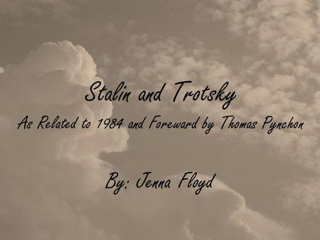 Stalin and Trotsky As Related to 1984 and Foreward by Thomas Pynchon By: Jenna Floyd.