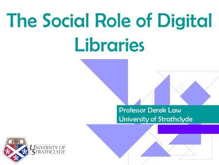 The Social Role of Digital Libraries Professor Derek Law University of Strathclyde.