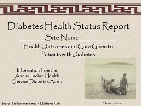 Source: Site Name and Year IHS Diabetes Audit Diabetes Health Status Report ______Site Name_________ Health Outcomes and Care Given to Patients with Diabetes.