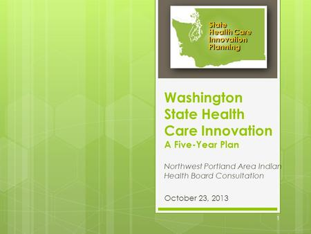 Washington State Health Care Innovation A Five-Year Plan Northwest Portland Area Indian Health Board Consultation October 23, 2013 State Health Care Innovation.