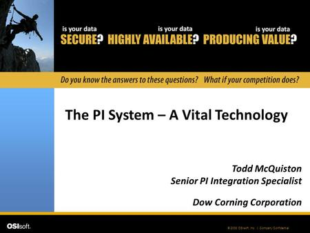 © 2008 OSIsoft, Inc. | Company Confidential The PI System – A Vital Technology Todd McQuiston Senior PI Integration Specialist Dow Corning Corporation.