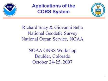 1 Applications of the CORS System Richard Snay & Giovanni Sella National Geodetic Survey National Ocean Service, NOAA NOAA GNSS Workshop Boulder, Colorado.