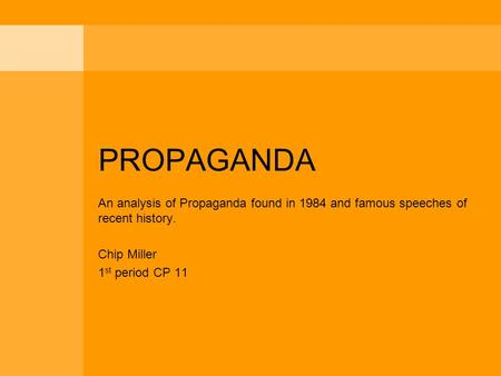 PROPAGANDA An analysis of Propaganda found in 1984 and famous speeches of recent history. Chip Miller 1 st period CP 11.