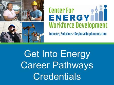 Get Into Energy Career Pathways Credentials. 2 CEWD Mission Build the alliances, processes, and tools to develop tomorrow's energy workforce Career Awareness.