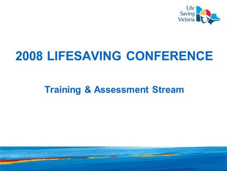 2008 LIFESAVING CONFERENCE Training & Assessment Stream.