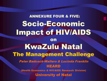 ANNEXURE FOUR & FIVE: Socio-Economic Impact of HIV/AIDS on KwaZulu Natal The Management Challenge Peter Badcock-Walters & Lucinda Franklin HEARD (Health.