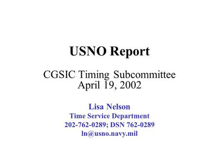 USNO Report CGSIC Timing Subcommittee April 19, 2002 Lisa Nelson Time Service Department 202-762-0289; DSN 762-0289