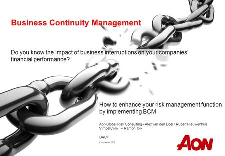 Aon Global Risk Consulting – Alex van den Doel / Rubert Nieuwenhuis VimpelCom – Ramon Tolk DACT 8 November 2013 Business Continuity Management Do you know.