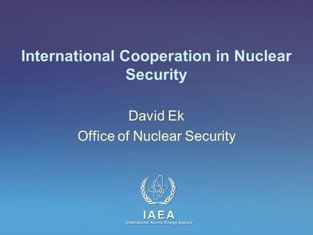IAEA International Atomic Energy Agency International Cooperation in Nuclear Security David Ek Office of Nuclear Security.