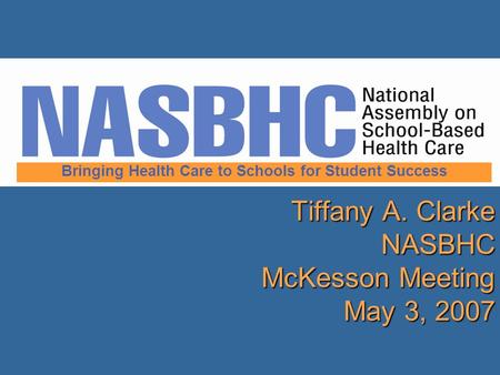 Tiffany A. Clarke NASBHC McKesson Meeting May 3, 2007 Bringing Health Care to Schools for Student Success.