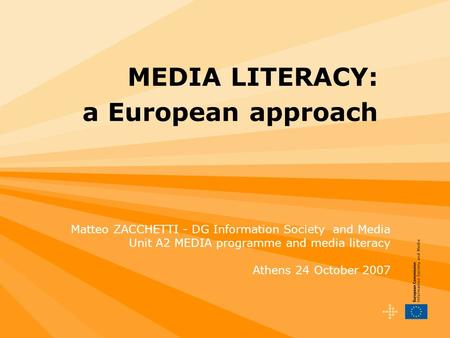 MEDIA LITERACY: a European approach Matteo ZACCHETTI - DG Information Society and Media Unit A2 MEDIA programme and media literacy Athens 24 October 2007.