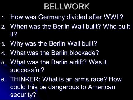 BELLWORK 1. How was Germany divided after WWII? 2. When was the Berlin Wall built? Who built it? 3. Why was the Berlin Wall built? 4. What was the Berlin.