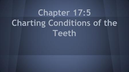 Chapter 17:5 Charting Conditions of the Teeth. Dental Charts Some dental assistants may be required to chart conditions of the teeth on dental charts.