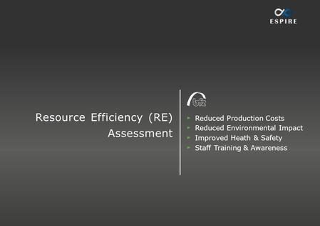 Resource Efficiency (RE) Assessment Reduced Production Costs Reduced Environmental Impact Improved Heath & Safety Staff Training & Awareness.