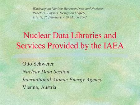 Nuclear Data Libraries and Services Provided by the IAEA Otto Schwerer Nuclear Data Section International Atomic Energy Agency Vienna, Austria Workshop.