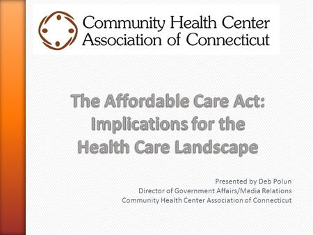 Presented by Deb Polun Director of Government Affairs/Media Relations Community Health Center Association of Connecticut.