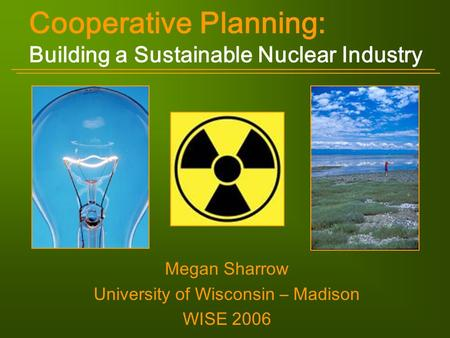 Cooperative Planning: Building a Sustainable Nuclear Industry Megan Sharrow University of Wisconsin – Madison WISE 2006.