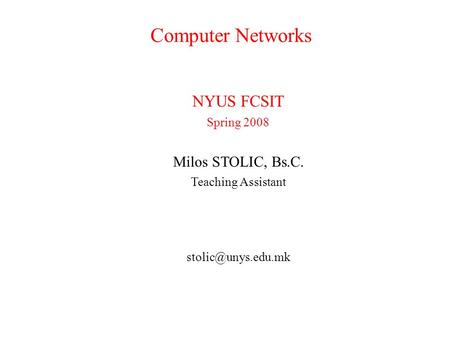 Computer Networks NYUS FCSIT Spring 2008 Milos STOLIC, Bs.C. Teaching Assistant