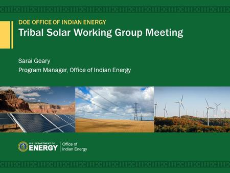 DOE OFFICE OF INDIAN ENERGY Tribal Solar Working Group Meeting Sarai Geary Program Manager, Office of Indian Energy.