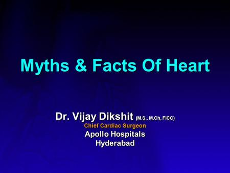 Myths & Facts Of Heart Dr. Vijay Dikshit (M.S., M.Ch, FICC) Chief Cardiac Surgeon Apollo Hospitals Hyderabad Dr. Vijay Dikshit (M.S., M.Ch, FICC) Chief.