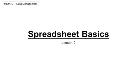 Spreadsheet Basics Lesson 2 MDM4U – Data Management.