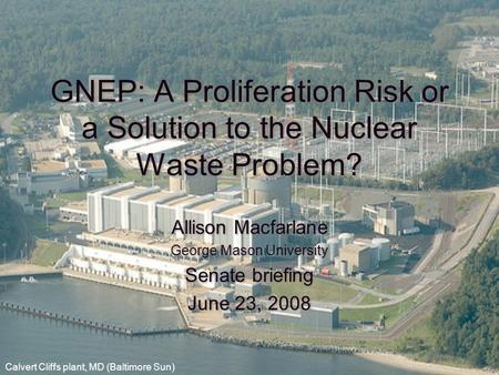 GNEP: A Proliferation Risk or a Solution to the Nuclear Waste Problem? Allison Macfarlane George Mason University Senate briefing June 23, 2008 Allison.