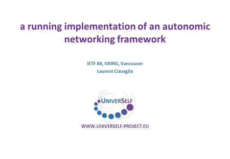 A running implementation of an autonomic networking framework WWW.UNIVERSELF-PROJECT.EU IETF 88, NMRG, Vancouver Laurent Ciavaglia.