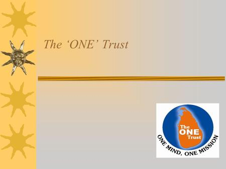 The 'ONE' Trust. The'ONE' Trust : Mission To work as ONE united Sri Lanka to make a significant contribution to the Nation Re-building effort through.