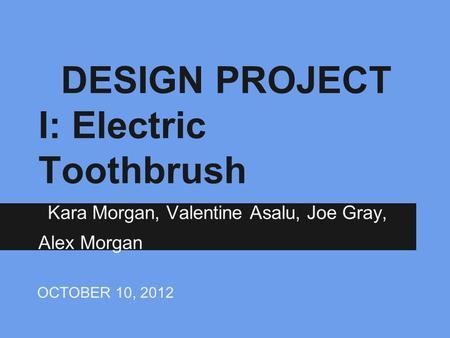 DESIGN PROJECT I: Electric Toothbrush Kara Morgan, Valentine Asalu, Joe Gray, Alex Morgan OCTOBER 10, 2012.