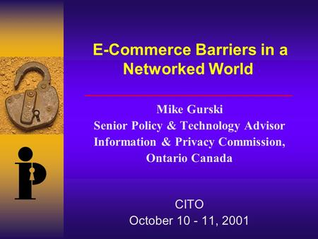 E-Commerce Barriers in a Networked World Mike Gurski Senior Policy & Technology Advisor Information & Privacy Commission, Ontario Canada CITO October 10.