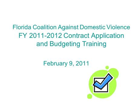 Florida Coalition Against Domestic Violence FY 2011-2012 Contract Application and Budgeting Training February 9, 2011.