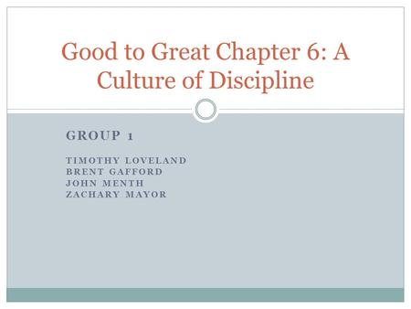 GROUP 1 TIMOTHY LOVELAND BRENT GAFFORD JOHN MENTH ZACHARY MAYOR Good to Great Chapter 6: A Culture of Discipline.