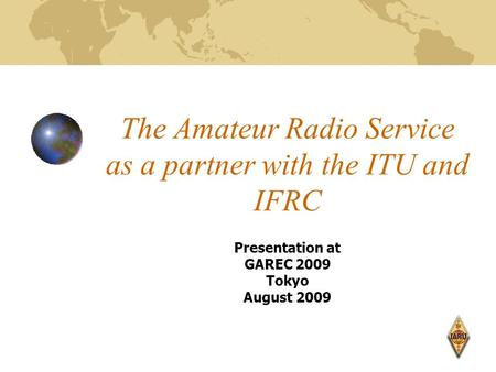 The Amateur Radio Service as a partner with the ITU and IFRC Presentation at GAREC 2009 Tokyo August 2009.