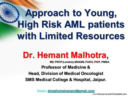 Approach to Young, High Risk AML patients with Limited Resources Dr. Hemant Malhotra, MD, FRCP (London), MNAMS, FUICC, FICP, FIMSA Professor of Medicine.