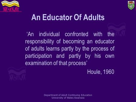 Department of Adult Continuing Education University of Wales Swansea An Educator Of Adults 'An individual confronted with the responsibility of becoming.