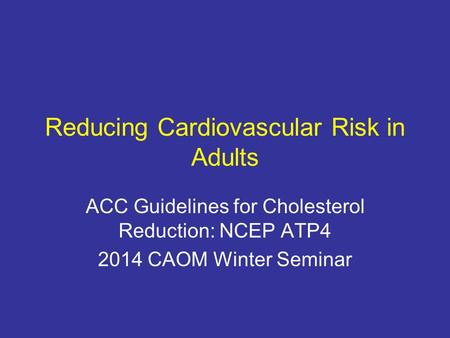Reducing Cardiovascular Risk in Adults ACC Guidelines for Cholesterol Reduction: NCEP ATP4 2014 CAOM Winter Seminar.