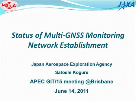 Status of Multi-GNSS Monitoring Network Establishment Japan Aerospace Exploration Agency Satoshi Kogure APEC GIT/15 June 14, 2011.
