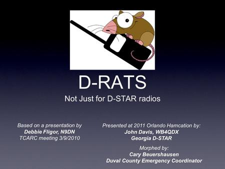 D-RATS Not Just for D-STAR radios Based on a presentation by Debbie Fligor, N9DN TCARC meeting 3/9/2010 Presented at 2011 Orlando Hamcation by: John Davis,