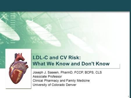 1 LDL-C and CV Risk: What We Know and Don't Know Joseph J. Saseen, PharmD, FCCP, BCPS, CLS Associate Professor Clinical Pharmacy and Family Medicine University.