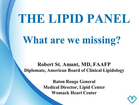THE LIPID PANEL What are we missing? Robert St. Amant, MD, FAAFP Diplomate, American Board of Clinical Lipidology Baton Rouge General Medical Director,