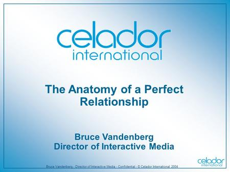 Bruce Vandenberg - Director of Interactive Media - Confidential - © Celador International 2004 The Anatomy of a Perfect Relationship Bruce Vandenberg Director.