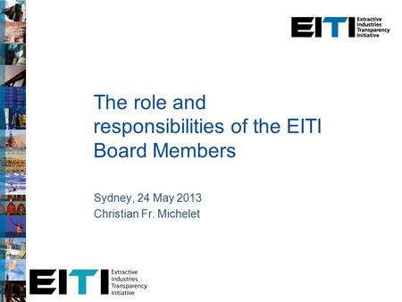 The role and responsibilities of the EITI Board Members Sydney, 24 May 2013 Christian Fr. Michelet.